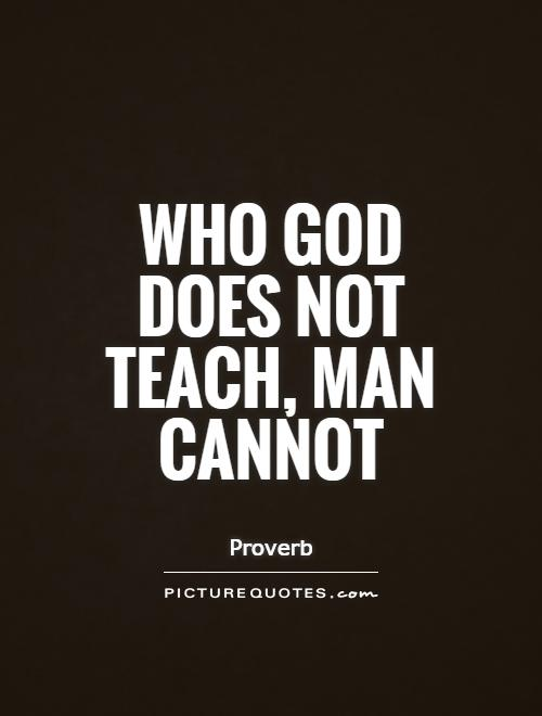 Who God does not teach, man cannot Picture Quote #1