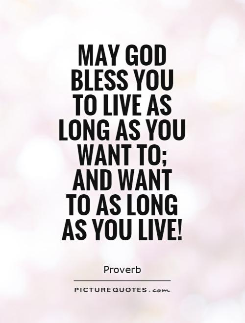 May God bless you to live as long as you want to; and want to as long as you live! Picture Quote #1