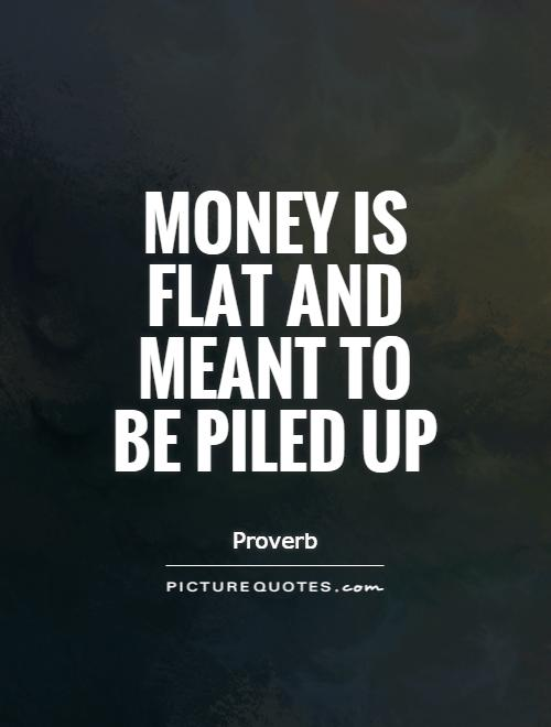 Money is flat and meant to be piled up Picture Quote #1