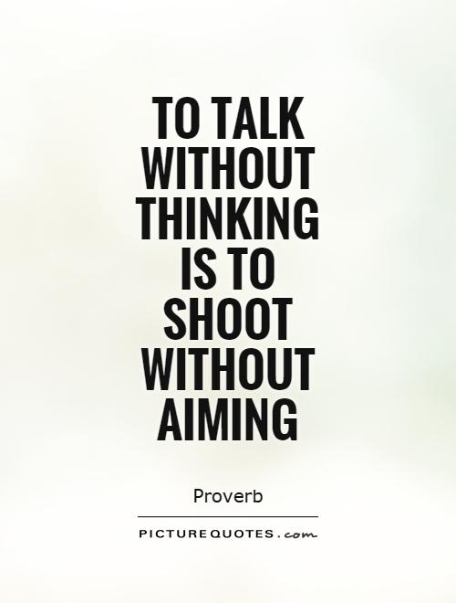 To talk without thinking is to shoot without aiming Picture Quote #1