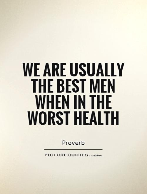 We are usually the best men when in the worst health Picture Quote #1