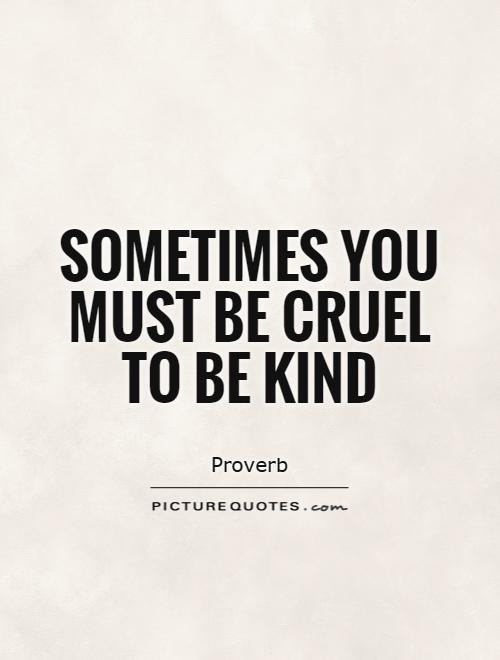 Sometimes you must be cruel to be kind Picture Quote #1
