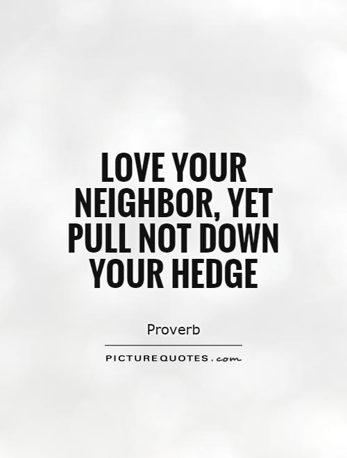 Love your neighbor, yet pull not down your hedge Picture Quote #1