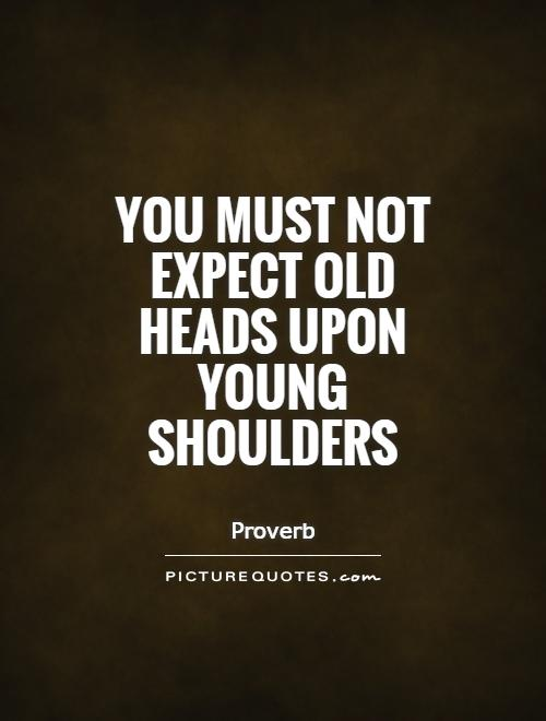 You must not expect old heads upon young shoulders Picture Quote #1