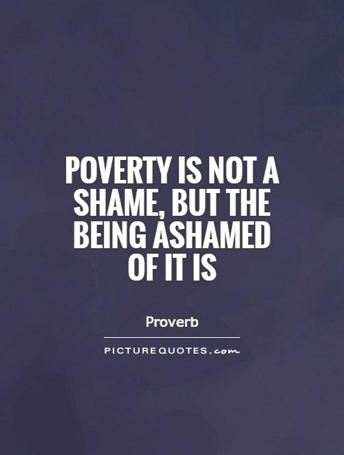 Poverty is not a shame, but the being ashamed of it is Picture Quote #1