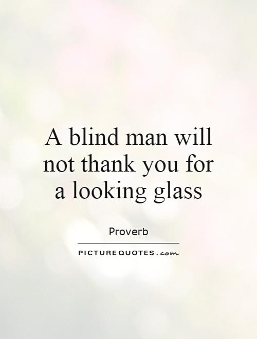A blind man will not thank you for a looking glass Picture Quote #1