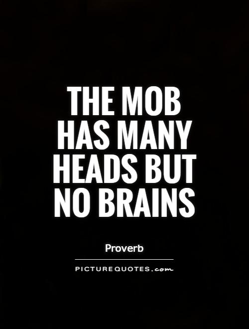 The mob has many heads but no brains Picture Quote #1
