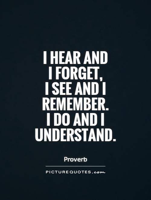 I hear and  I forget,  I see and I remember. I do and I understand Picture Quote #1
