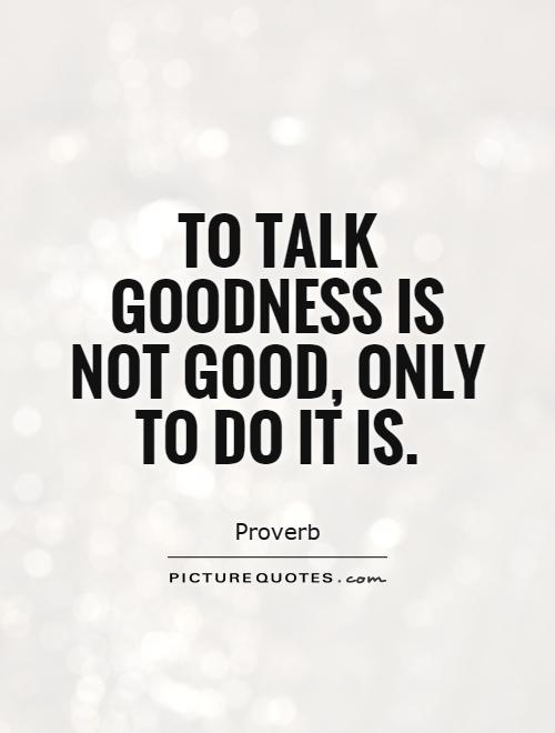 To talk goodness is not good, only to do it is Picture Quote #1