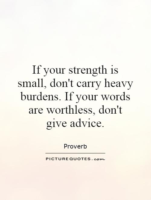 If your strength is small, don't carry heavy burdens. If your words are worthless, don't give advice Picture Quote #1