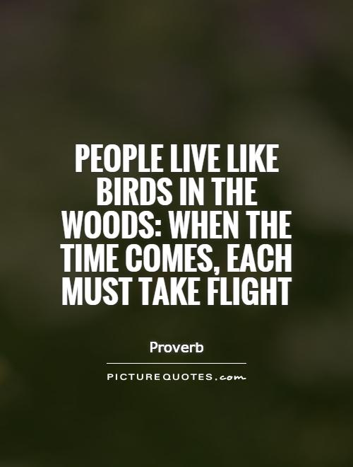 People live like birds in the woods: When the time comes, each must take flight Picture Quote #1