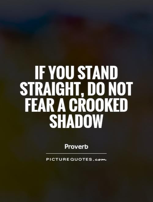 If you stand straight, do not fear a crooked shadow Picture Quote #1