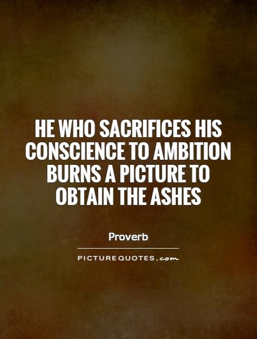 He who sacrifices his conscience to ambition burns a picture to obtain the ashes Picture Quote #1