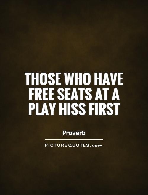 Those who have free seats at a play hiss first Picture Quote #1