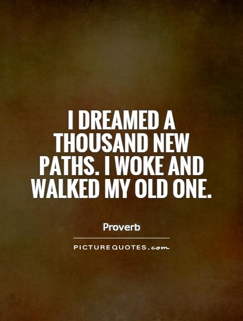 I dreamed a thousand new paths. I woke and walked my old one Picture Quote #1