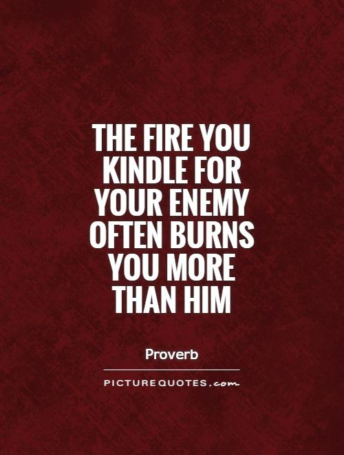 The fire you kindle for your enemy often burns you more than him Picture Quote #1