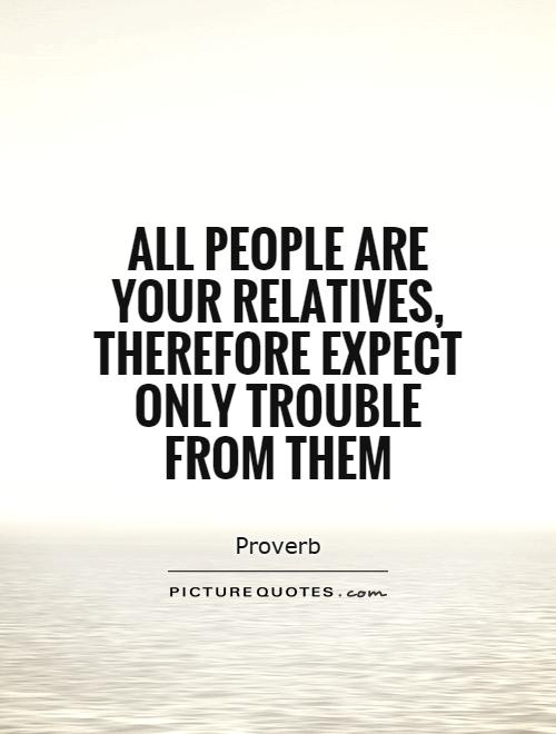 All people are your relatives, therefore expect only trouble from them Picture Quote #1