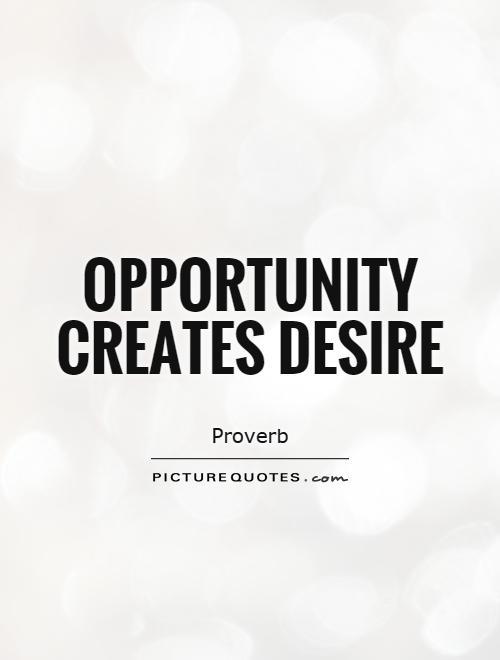 Opportunity creates desire Picture Quote #1