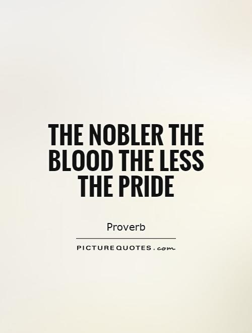 The nobler the blood the less the pride Picture Quote #1