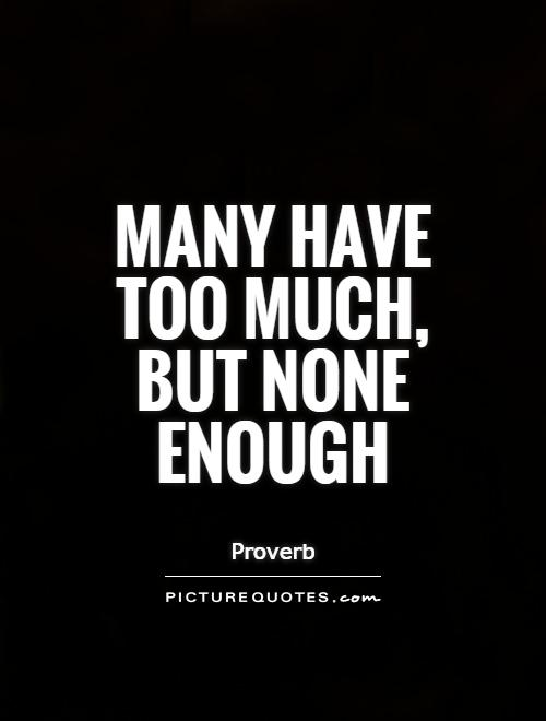 Many have too much, but none enough Picture Quote #1
