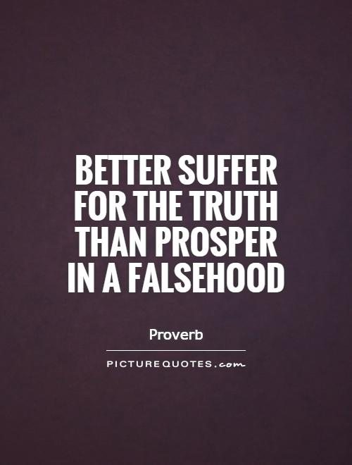 Better suffer for the truth than prosper in a falsehood Picture Quote #1