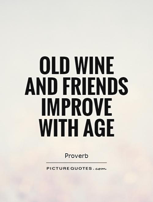 Old wine and friends improve with age Picture Quote #1
