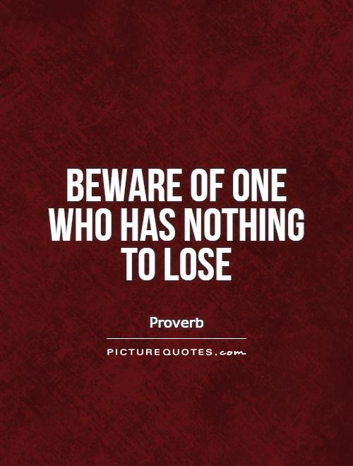Beware of one who has nothing to lose Picture Quote #1