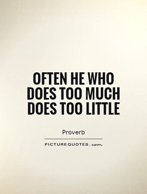 Often he who does too much does too little Picture Quote #1