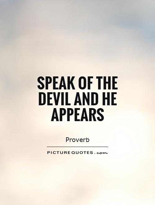 Speak of the Devil and he appears Picture Quote #1