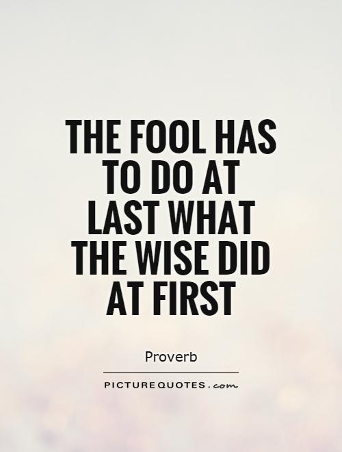 The fool has to do at last what the wise did at first Picture Quote #1