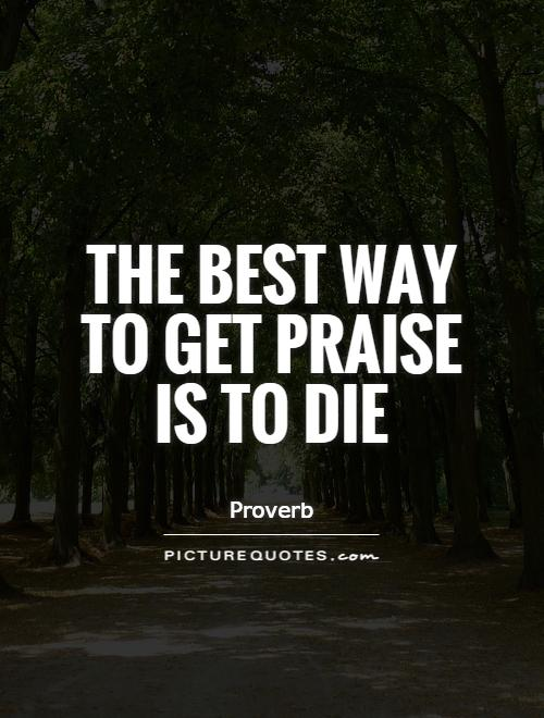 The best way to get praise is to die Picture Quote #1