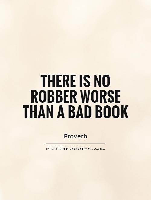 There is no robber worse than a bad book Picture Quote #1