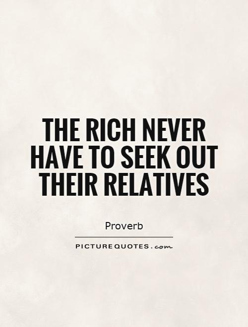 The rich never have to seek out their relatives Picture Quote #1