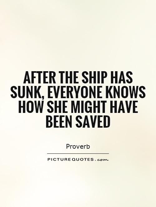 After the ship has sunk, everyone knows how she might have been saved Picture Quote #1