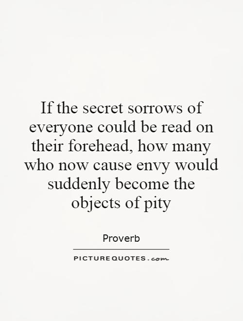 If the secret sorrows of everyone could be read on their forehead, how many who now cause envy would suddenly become the objects of pity Picture Quote #1