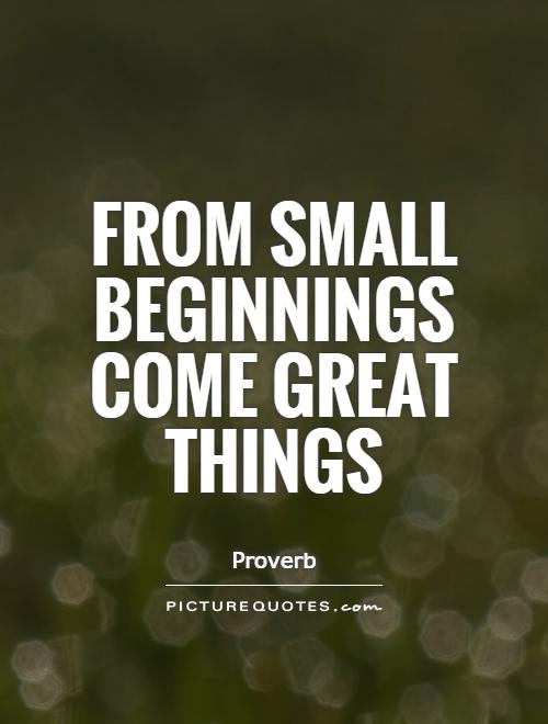 From small beginnings come great things Picture Quote #1