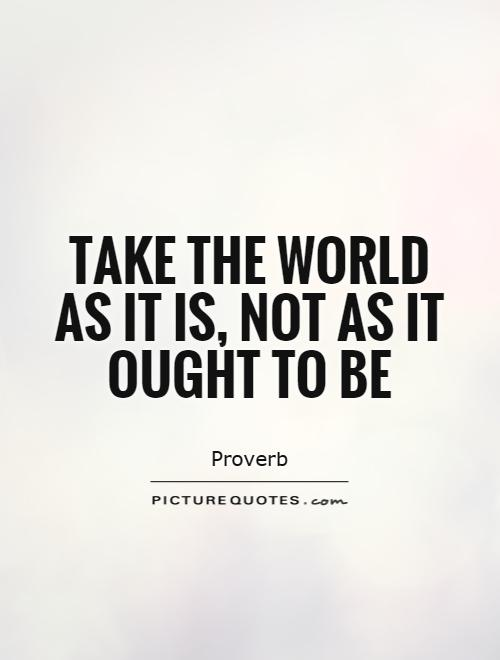 Take the world as it is, not as it ought to be Picture Quote #1