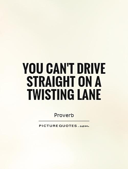 You can't drive straight on a twisting lane Picture Quote #1