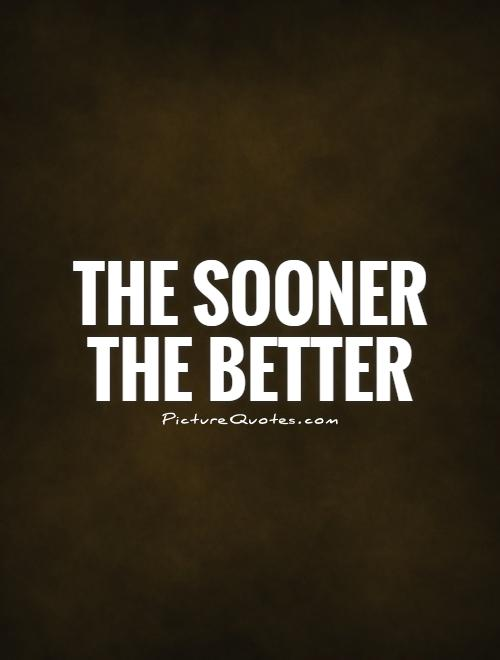 The sooner the better Picture Quote #1