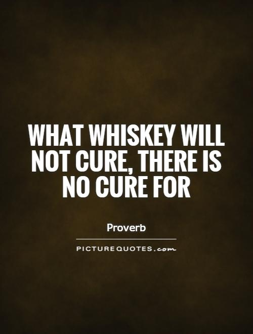 What whiskey will not cure, there is no cure for Picture Quote #1