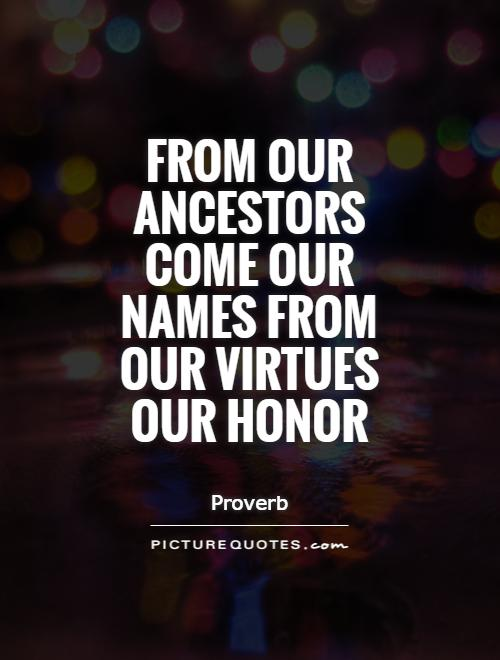 From our ancestors come our names from our virtues our honor Picture Quote #1