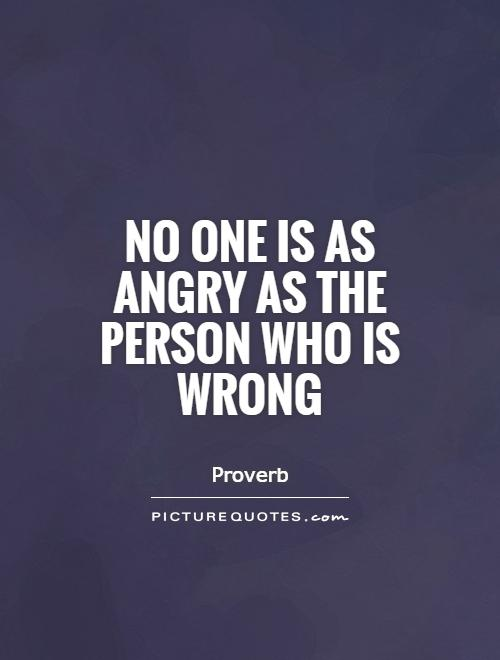 No one is as angry as the person who is wrong Picture Quote #1
