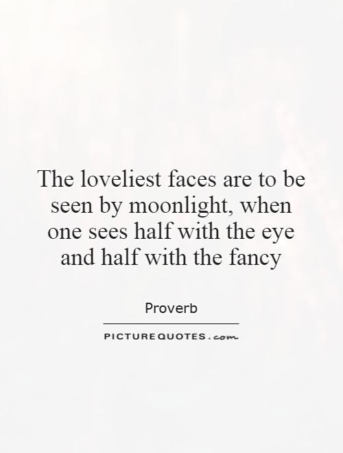 The loveliest faces are to be seen by moonlight, when one sees half with the eye and half with the fancy Picture Quote #1