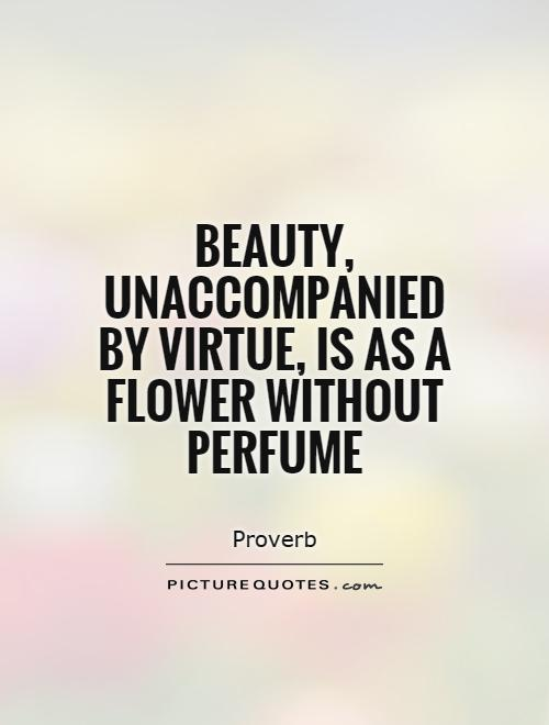 Beauty, unaccompanied by virtue, is as a flower without perfume Picture Quote #1