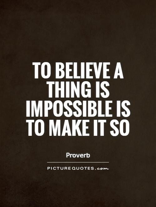 To believe a thing is impossible is to make it so Picture Quote #1
