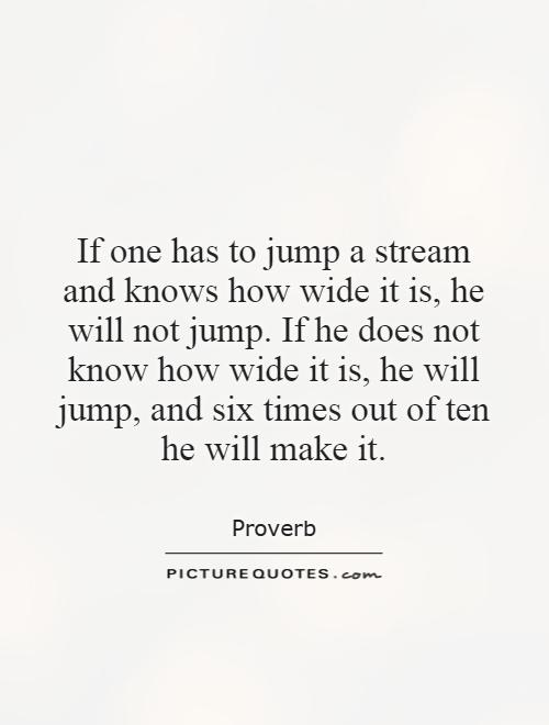 If one has to jump a stream and knows how wide it is, he will not jump. If he does not know how wide it is, he will jump, and six times out of ten he will make it Picture Quote #1
