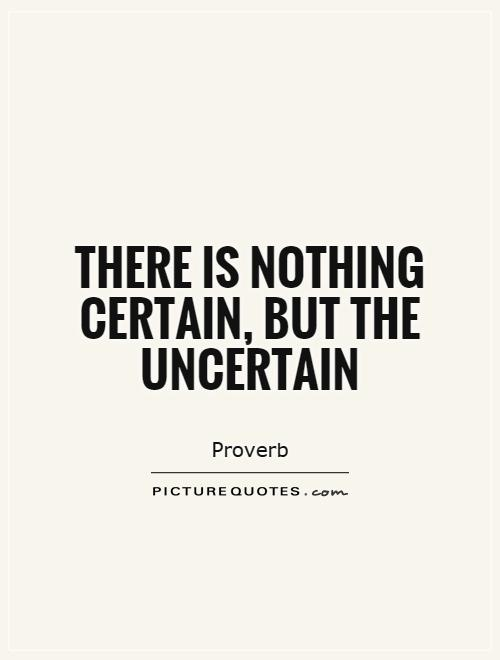 There is nothing certain, but the uncertain Picture Quote #1