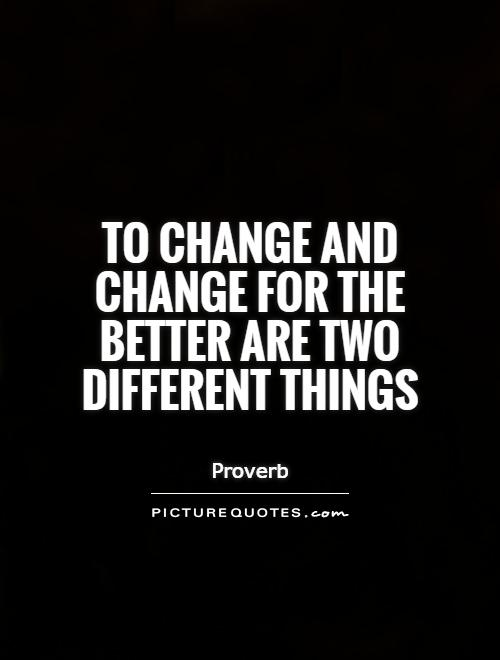 To change and change for the better are two different things Picture Quote #1