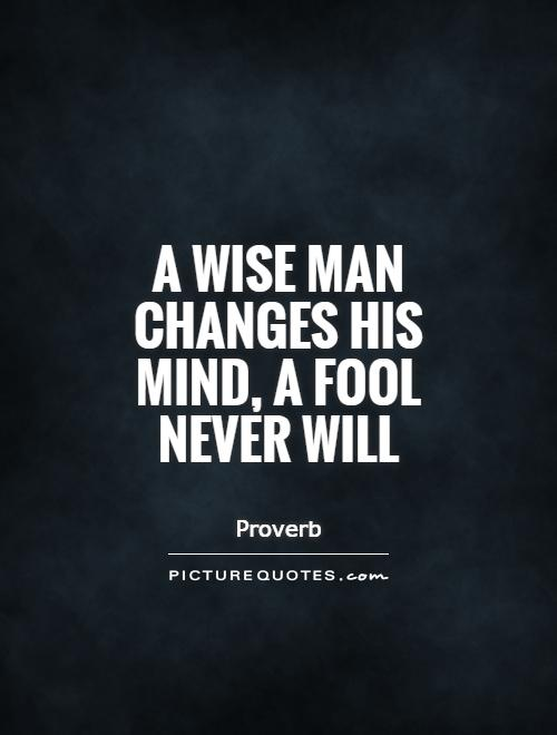 A wise man changes his mind, a fool never will Picture Quote #1
