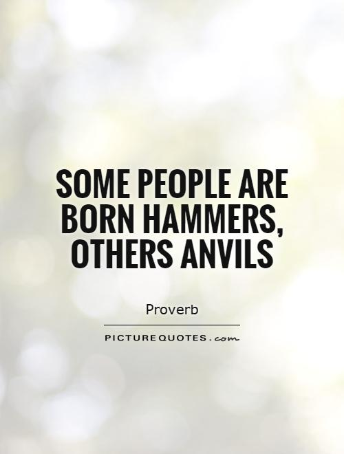 Some people are born hammers, others anvils Picture Quote #1